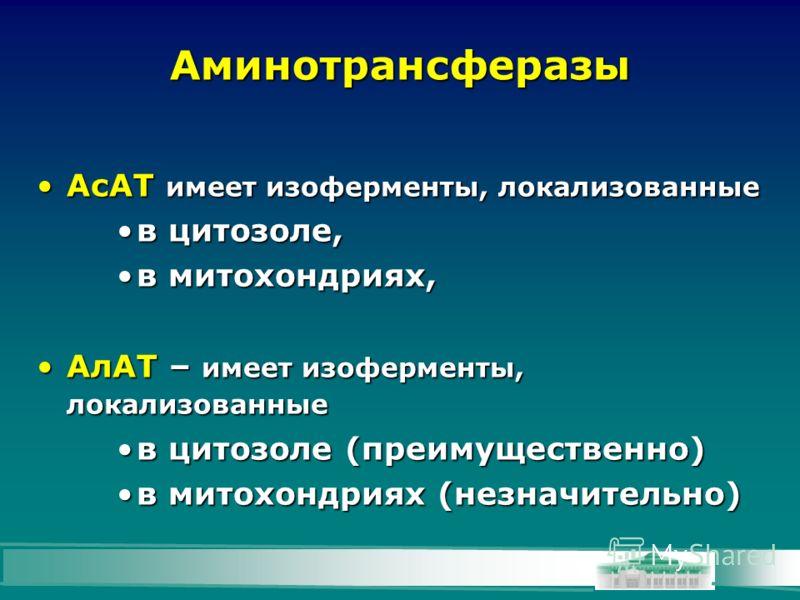 Аминотрансферазы АсАТ имеет изоферменты, локализованныеАсАТ имеет изоферменты, локализованные в цитозоле,в цитозоле, в митохондриях,в митохондриях, АлАТ – имеет изоферменты, локализованныеАлАТ – имеет изоферменты, локализованные в цитозоле (преимущес
