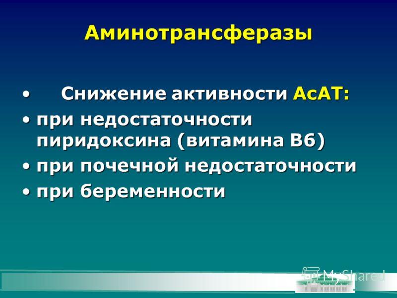 Аминотрансферазы Снижение активности АсАТ:Снижение активности АсАТ: при недостаточности пиридоксина (витамина В6)при недостаточности пиридоксина (витамина В6) при почечной недостаточностипри почечной недостаточности при беременностипри беременности