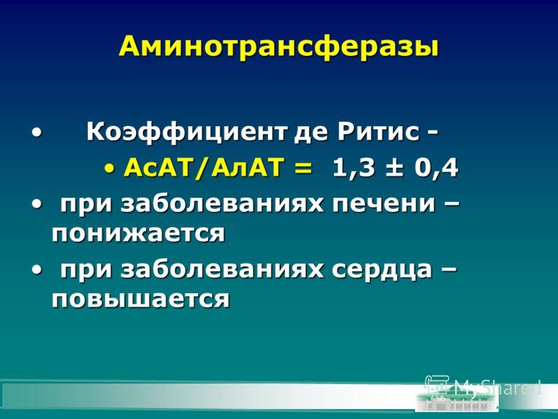 Аминотрансферазы Коэффициент де Ритис -Коэффициент де Ритис - АсАТ/АлАТ = 1,3 ± 0,4АсАТ/АлАТ = 1,3 ± 0,4 при заболеваниях печени – понижается при заболеваниях печени – понижается при заболеваниях сердца – повышается при заболеваниях сердца – повышает
