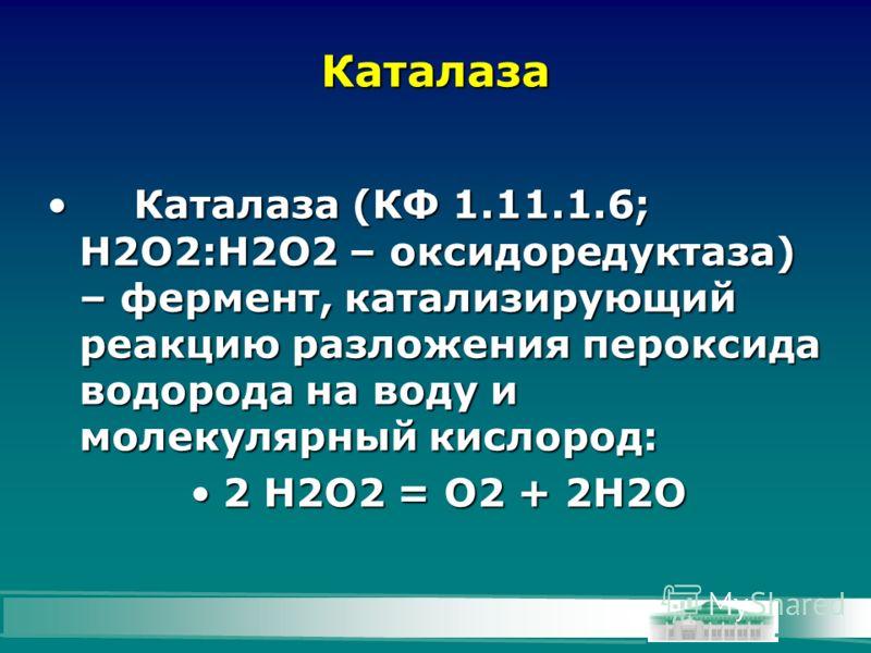 Каталаза Каталаза (КФ 1.11.1.6; Н2О2:Н2О2 – оксидоредуктаза) – фермент, катализирующий реакцию разложения пероксида водорода на воду и молекулярный кислород:Каталаза (КФ 1.11.1.6; Н2О2:Н2О2 – оксидоредуктаза) – фермент, катализирующий реакцию разложе