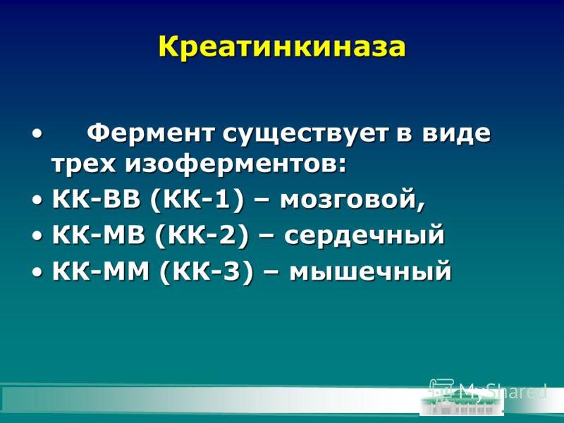 Креатинкиназа Фермент существует в виде трех изоферментов:Фермент существует в виде трех изоферментов: КК-ВВ (КК-1) – мозговой,КК-ВВ (КК-1) – мозговой, КК-МВ (КК-2) – сердечныйКК-МВ (КК-2) – сердечный КК-ММ (КК-3) – мышечныйКК-ММ (КК-3) – мышечный