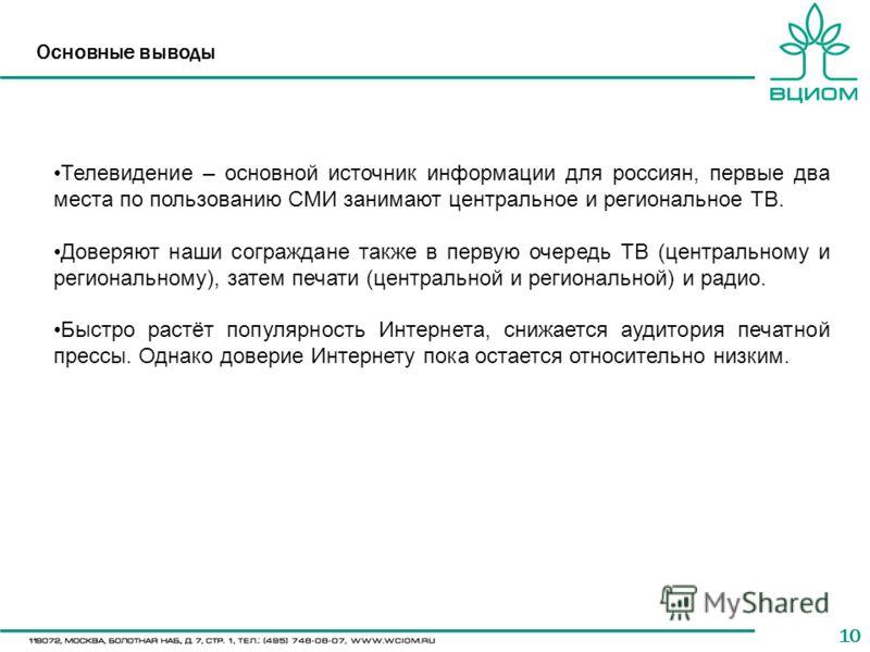 10 Основные выводы Телевидение – основной источник информации для россиян, первые два места по пользованию СМИ занимают центральное и региональное ТВ. Доверяют наши сограждане также в первую очередь ТВ (центральному и региональному), затем печати (це