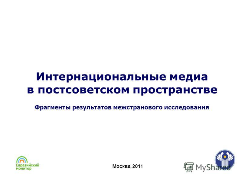 Москва, 2011 Интернациональные медиа в постсоветском пространстве Фрагменты результатов межстранового исследования