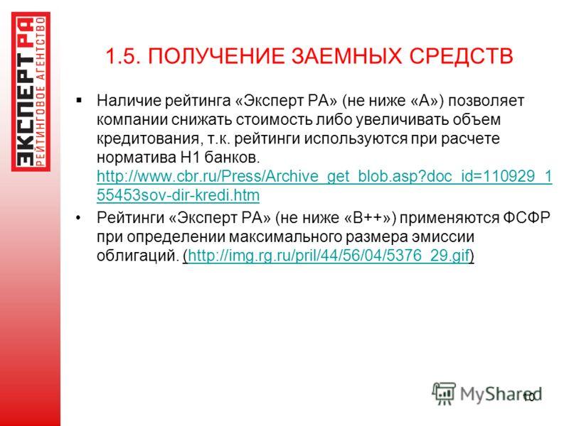 10 1.5. ПОЛУЧЕНИЕ ЗАЕМНЫХ СРЕДСТВ Наличие рейтинга «Эксперт РА» (не ниже «А») позволяет компании снижать стоимость либо увеличивать объем кредитования, т.к. рейтинги используются при расчете норматива Н1 банков. http://www.cbr.ru/Press/Archive_get_bl