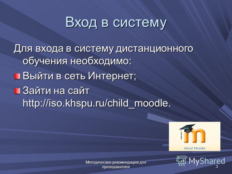 Методические рекомендации для преподавателя 3 Вход в систему Для входа в систему дистанционного обучения необходимо: Выйти в сеть Интернет; Зайти на сайт http://iso.khspu.ru/child_moodle.
