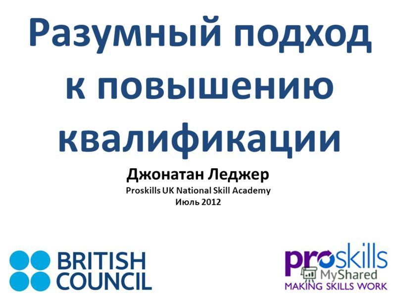 Разумный подход к повышению квалификации Джонатан Леджер Proskills UK National Skill Academy Июль 2012