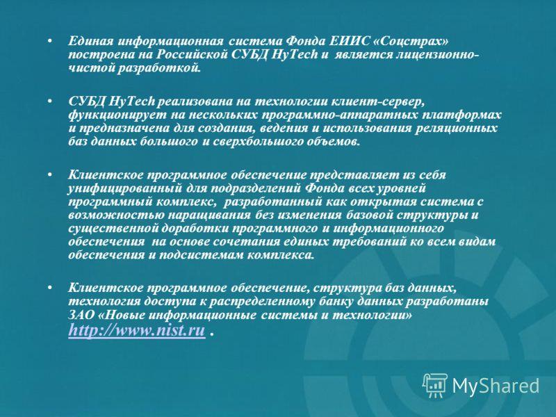 Единая информационная система Фонда ЕИИС «Соцстрах» построена на Российской СУБД HyTech и является лицензионно- чистой разработкой. СУБД HyTech реализована на технологии клиент-сервер, функционирует на нескольких программно-аппаратных платформах и пр