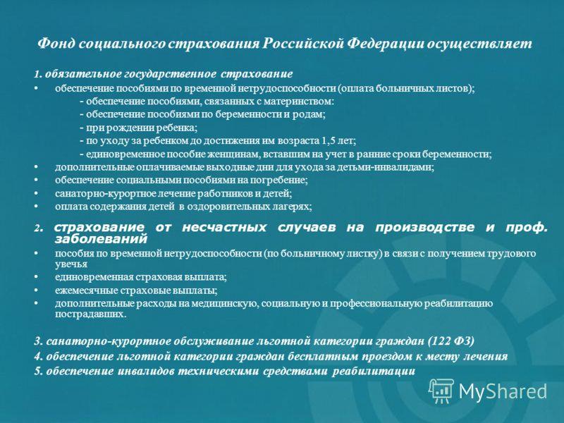 Фонд социального страхования Российской Федерации осуществляет 1. обязательное государственное страхование обеспечение пособиями по временной нетрудоспособности (оплата больничных листов); - обеспечение пособиями, связанных с материнством: - обеспече