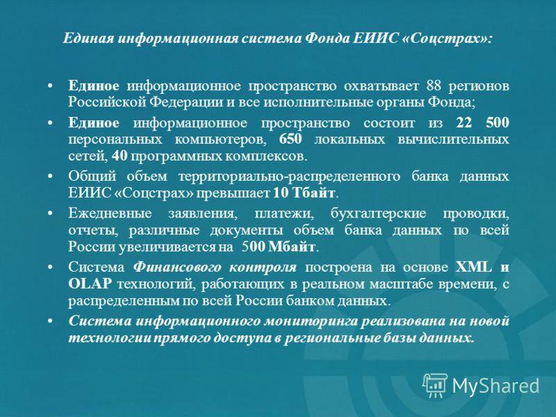 Единая информационная система Фонда ЕИИС «Соцстрах»: Единое информационное пространство охватывает 88 регионов Российской Федерации и все исполнительные органы Фонда; Единое информационное пространство состоит из 22 500 персональных компьютеров, 650