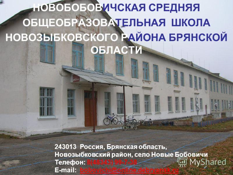 НОВОБОБОВИЧСКАЯ СРЕДНЯЯ ОБЩЕОБРАЗОВАТЕЛЬНАЯ ШКОЛА НОВОЗЫБКОВСКОГО РАЙОНА БРЯНСКОЙ ОБЛАСТИ 243013 Россия, Брянская область, Новозыбковский район, село Новые Бобовичи Телефон: 8(48343) 99-7-38 E-mail: bobovichi@online.debryansk.rubobovichi@online.debry
