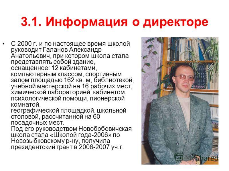 3.1. Информация о директоре С 2000 г. и по настоящее время школой руководит Галанов Александр Анатольевич, при котором школа стала представлять собой здание, оснащённое: 12 кабинетами, компьютерным классом, спортивным залом площадью 162 кв. м, библио