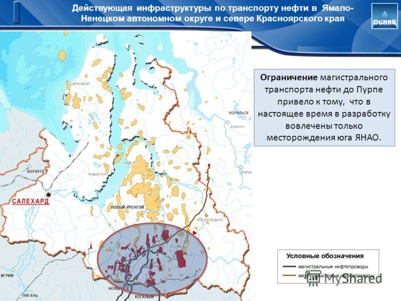 Действующая инфраструктуры по транспорту нефти в Ямало- Ненецком автономном округе и севере Красноярского края Ограничение магистрального транспорта нефти до Пурпе привело к тому, что в настоящее время в разработку вовлечены только месторождения юга