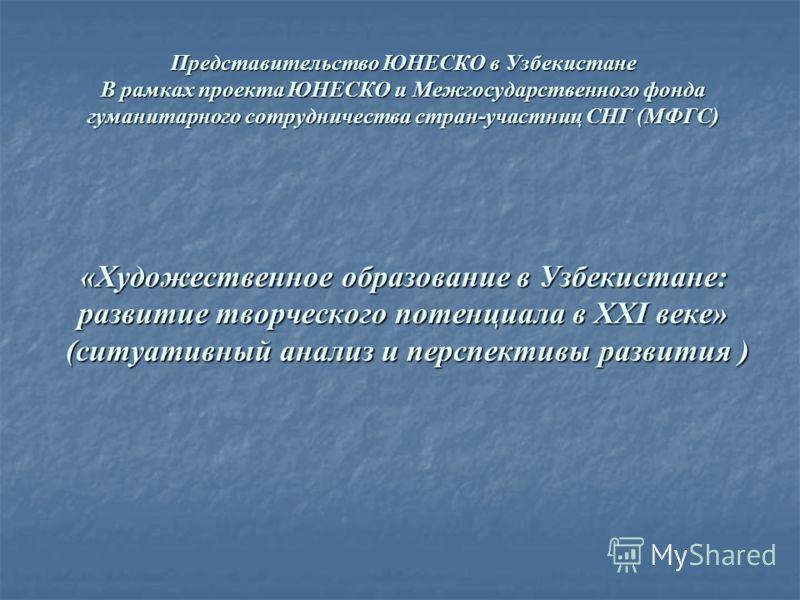 Представительство ЮНЕСКО в Узбекистане В рамках проекта ЮНЕСКО и Межгосударственного фонда гуманитарного сотрудничества стран-участниц СНГ (МФГС) «Художественное образование в Узбекистане: развитие творческого потенциала в XXI веке» (ситуативный анал