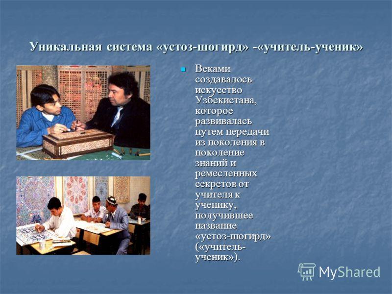 Уникальная система «устоз-шогирд» -«учитель-ученик» Веками создавалось искусство Узбекистана, которое развивалась путем передачи из поколения в поколение знаний и ремесленных секретов от учителя к ученику, получившее название «устоз-шогирд» («учитель