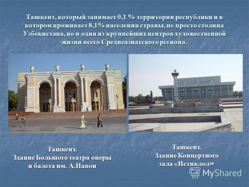 Ташкент, который занимает 0,1 % территории республики и в котором проживает 8,1% населения страны, не просто столица Узбекистана, но и один из крупнейших центров художественной жизни всего Среднеазиатского региона. Ташкент. Здание Большого театра опе