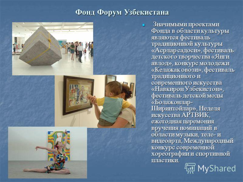 Значимыми проектами Фонда в области культуры являются фестиваль традиционной культуры «Асрлар садоси», фестиваль детского творчества «Янги авлод», конкурс молодежи «Келажак овози», фестиваль традиционного и современного искусства «Навкирон Узбекистон