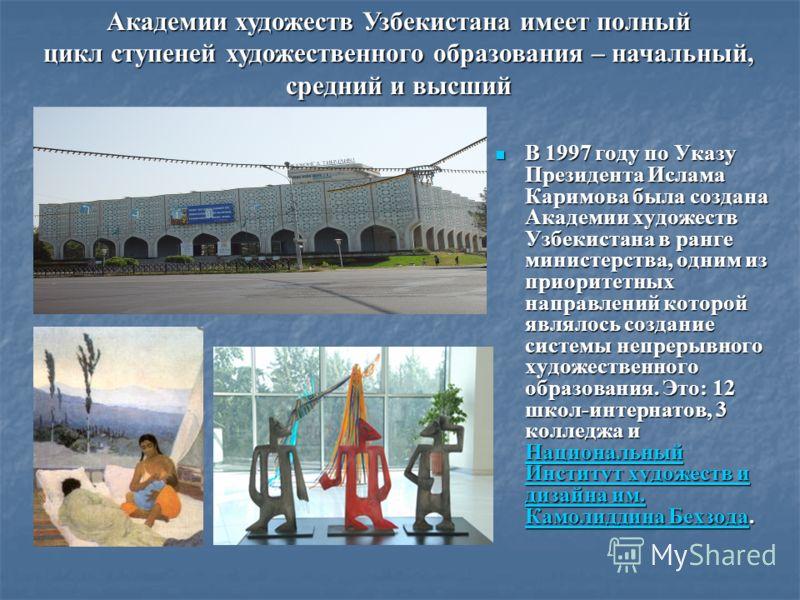 В 1997 году по Указу Президента Ислама Каримова была создана Академии художеств Узбекистана в ранге министерства, одним из приоритетных направлений которой являлось создание системы непрерывного художественного образования. Это: 12 школ-интернатов, 3