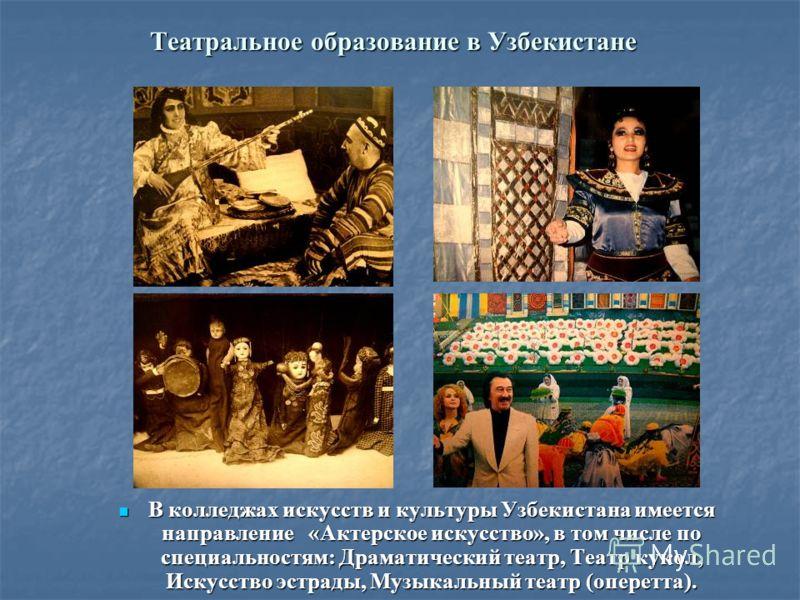 Театральное образование в Узбекистане В колледжах искусств и культуры Узбекистана имеется направление «Актерское искусство», в том числе по специальностям: Драматический театр, Театр кукол, Искусство эстрады, Музыкальный театр (оперетта). В колледжах
