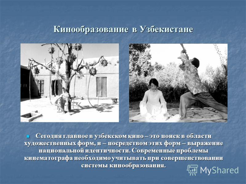 Кинообразование в Узбекистане Сегодня главное в узбекском кино – это поиск в области художественных форм, и – посредством этих форм – выражение национальной идентичности. Современные проблемы кинематографа необходимо учитывать при совершенствовании с