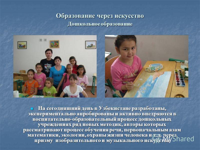 Образование через искусство Дошкольное образование На сегодняшний день в Узбекистане разработаны, экспериментально апробированы и активно внедряются в воспитательно-образовательный процесс дошкольных учреждениях ряд новых методик, авторы которых расс