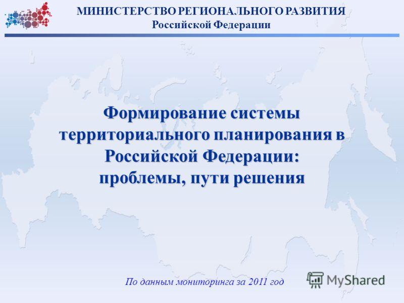 По данным мониторинга за 2011 год Формирование системы территориального планирования в Российской Федерации: проблемы, пути решения МИНИСТЕРСТВО РЕГИОНАЛЬНОГО РАЗВИТИЯ Российской Федерации