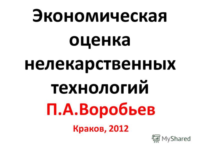 Экономическая оценка нелекарственных технологий П.А.Воробьев Краков, 2012