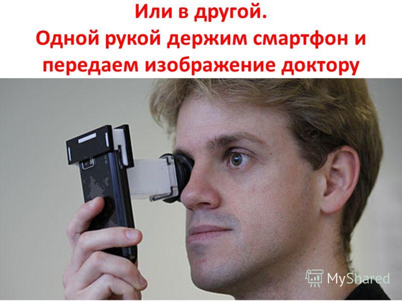 Или в другой. Одной рукой держим смартфон и передаем изображение доктору