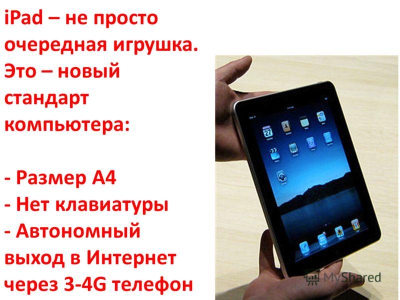 iPad – не просто очередная игрушка. Это – новый стандарт компьютера: - Размер А4 - Нет клавиатуры - Автономный выход в Интернет через 3-4G телефон