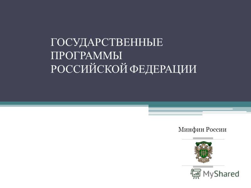 Минфин России ГОСУДАРСТВЕННЫЕ ПРОГРАММЫ РОССИЙСКОЙ ФЕДЕРАЦИИ