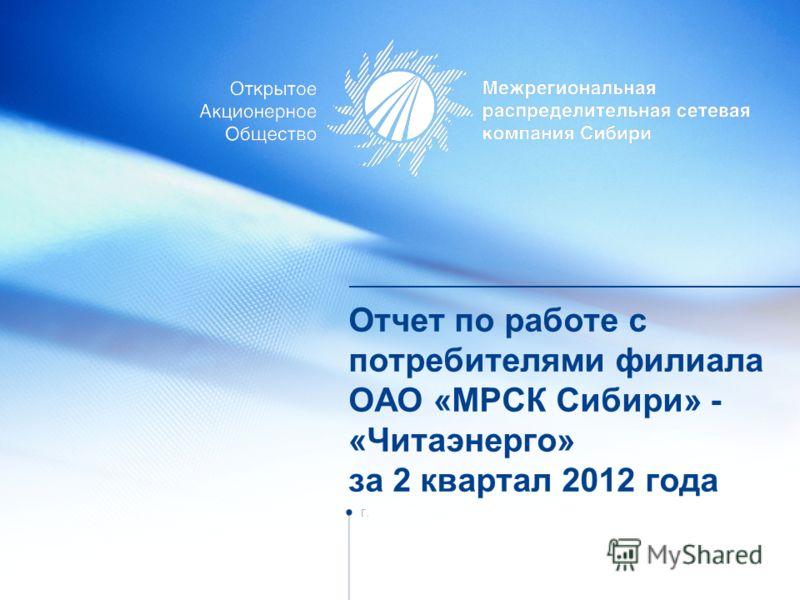 Отчет по работе с потребителями филиала ОАО «МРСК Сибири» - «Читаэнерго» за 2 квартал 2012 года г.