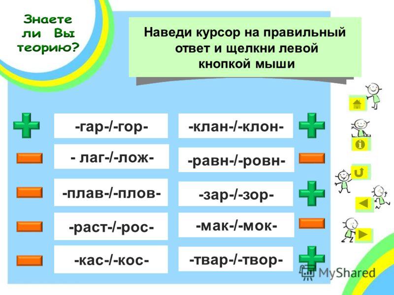 - лаг-/-лож- -гар-/-гор- -раст-/-рос- -плав-/-плов- -кас-/-кос- -равн-/-ровн- -мак-/-мок- -зар-/-зор- Выбор гласной в каком корне зависит от ударения? Наведи курсор на правильный ответ и щелкни левой кнопкой мыши -твар-/-твор- -клан-/-клон-