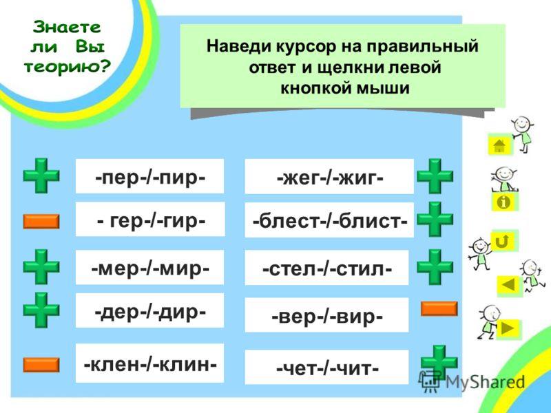 - гер-/-гир- -пер-/-пир- -клен-/-клин- -вер-/-вир- -стел-/-стил- Укажи корни с чередующимися гласными Наведи курсор на правильный ответ и щелкни левой кнопкой мыши -мер-/-мир- -дер-/-дир- -жег-/-жиг- -блест-/-блист- -чет-/-чит-