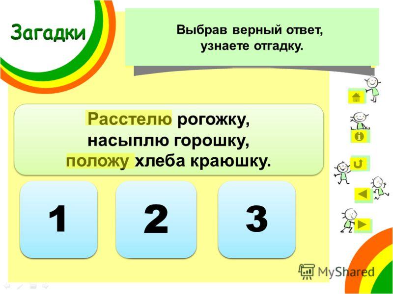 2 2 Расстелю рогожку, насыплю горошку, положу хлеба краюшку. Расстелю рогожку, насыплю горошку, положу хлеба краюшку. Ответ неверный 1 1 3 3 Укажите, сколько слов с чередующимися гласными в корне есть в загадке. Выбрав верный ответ, узнаете отгадку.