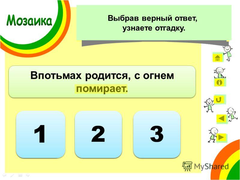 1 1 Впотьмах родится, с огнем помирает. Ответ неверный 2 2 3 3 Укажите, сколько слов с чередующимися гласными в корне есть в загадке. Выбрав верный ответ, узнаете отгадку.