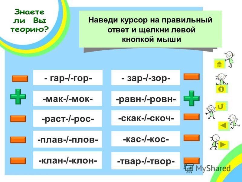 - гар-/-гор- -мак-/-мок- -раст-/-рос- -плав-/-плов- -клан-/-клон- Выбор гласной в каком корне зависит от его значения? - зар-/-зор- -равн-/-ровн- -скак-/-скоч- -кас-/-кос- -твар-/-твор- Наведи курсор на правильный ответ и щелкни левой кнопкой мыши