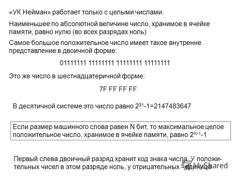 «УК Нейман» работает только с целыми числами. Наименьшее по абсолютной величине число, хранимое в ячейке памяти, равно нулю (во всех разрядах ноль) Самое большое положительное число имеет такое внутренне представление в двоичной форме: 01111111 11111