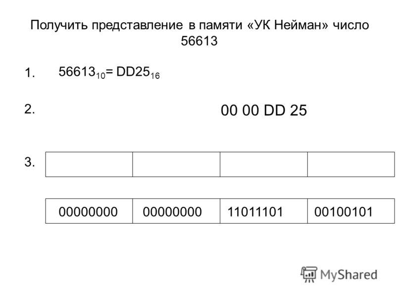 Получить представление в памяти «УК Нейман» число 56613 1. 56613 10 = DD25 16 2. 00 00 DD 25 00000000 1101110100100101 3.
