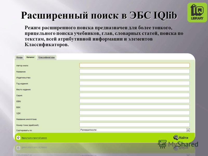 Режим расширенного поиска предназначен для более тонкого, прицельного поиска учебников, глав, словарных статей, поиска по текстам, всей атрибутивной информации и элементов Классификаторов. Расширенный поиск в ЭБС IQlib