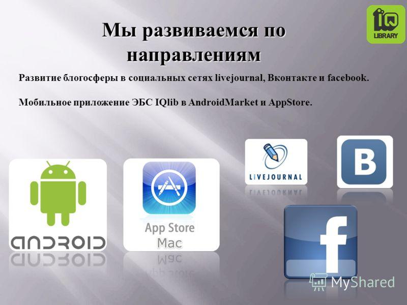 Развитие блогосферы в социальных сетях livejournal, Вконтакте и facebook. Мобильное приложение ЭБС IQlib в AndroidMarket и AppStore. Мы развиваемся по направлениям