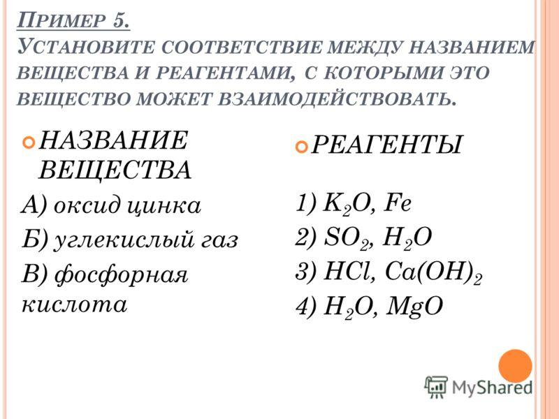 П РИМЕР 5. У СТАНОВИТЕ СООТВЕТСТВИЕ МЕЖДУ НАЗВАНИЕМ ВЕЩЕСТВА И РЕАГЕНТАМИ, С КОТОРЫМИ ЭТО ВЕЩЕСТВО МОЖЕТ ВЗАИМОДЕЙСТВОВАТЬ. НАЗВАНИЕ ВЕЩЕСТВА А) оксид цинка Б) углекислый газ В) фосфорная кислота РЕАГЕНТЫ 1) K 2 O, Fe 2) SO 2, H 2 O 3) HCl, Ca(OH) 2