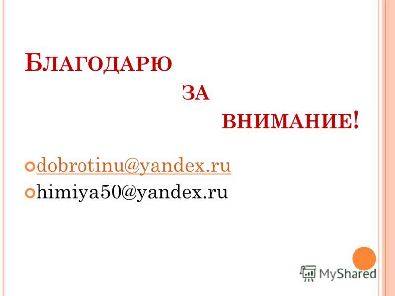 Б ЛАГОДАРЮ ЗА ВНИМАНИЕ ! dobrotinu@yandex.ru himiya50@yandex.ru