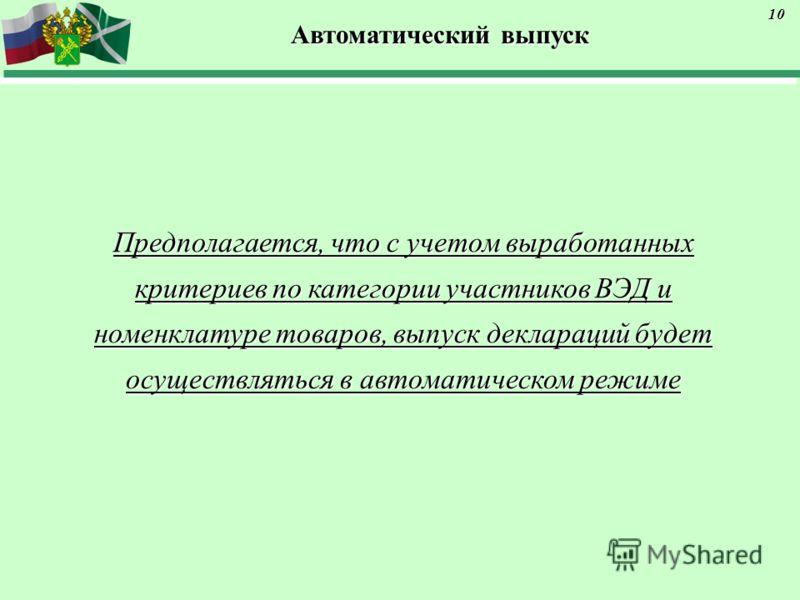 Автоматический выпуск Предполагается, что с учетом выработанных критериев по категории участников ВЭД и номенклатуре товаров, выпуск деклараций будет осуществляться в автоматическом режиме 10