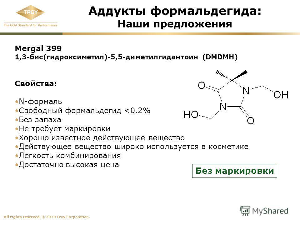 All rights reserved. © 2010 Troy Corporation. Аддукты формальдегида: Наши предложения Mergal 399 1,3-бис(гидроксиметил)-5,5-диметилгидантоин (DMDMH) Свойства: N-формаль Свободный формальдегид