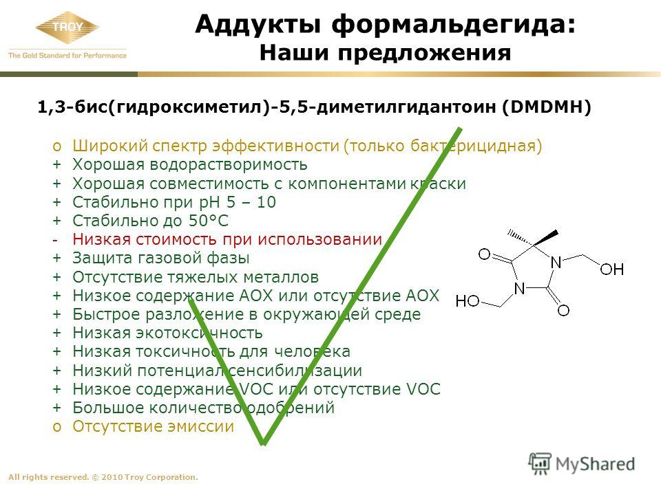 All rights reserved. © 2010 Troy Corporation. 1,3-бис(гидроксиметил)-5,5-диметилгидантоин (DMDMH) oШирокий спектр эффективности (только бактерицидная) + Хорошая водорастворимость + Хорошая совместимость с компонентами краски + Стабильно при pH 5 – 10