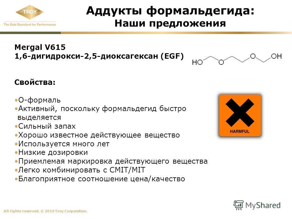 All rights reserved. © 2010 Troy Corporation. Аддукты формальдегида: Наши предложения Mergal V615 1,6-дигидрокси-2,5-диоксагексан (EGF) Свойства: O-формаль Активный, поскольку формальдегид быстро выделяется Сильный запах Хорошо известное действующее