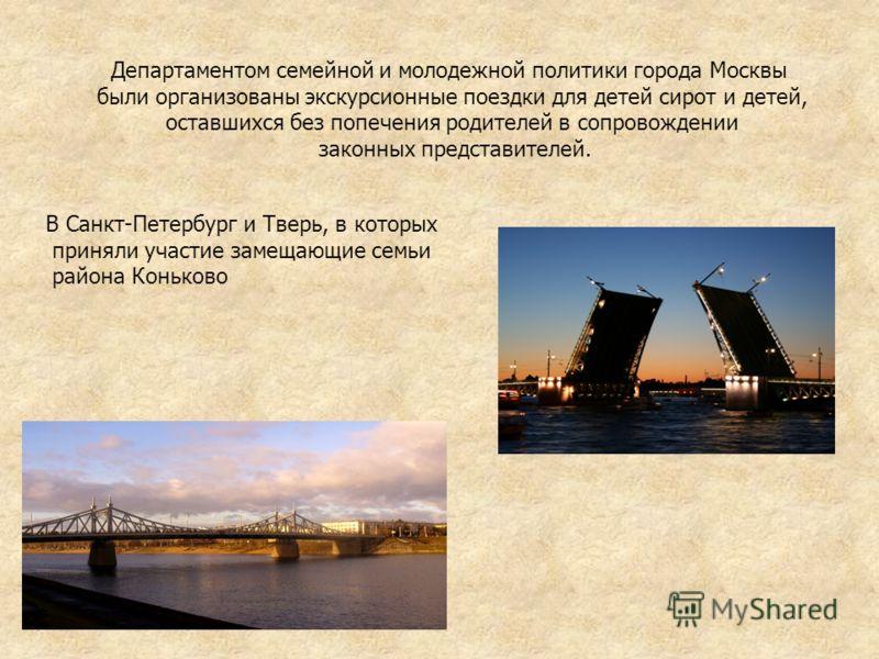 Департаментом семейной и молодежной политики города Москвы были организованы экскурсионные поездки для детей сирот и детей, оставшихся без попечения родителей в сопровождении законных представителей. В Санкт-Петербург и Тверь, в которых приняли участ