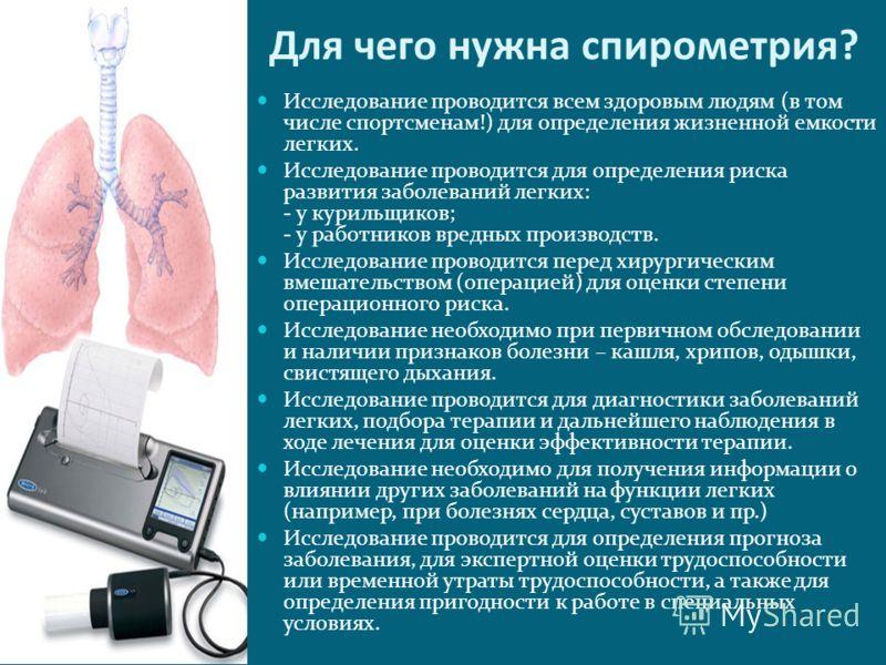 Для чего нужна спирометрия? Исследование проводится всем здоровым людям (в том числе спортсменам!) для определения жизненной емкости легких. Исследование проводится для определения риска развития заболеваний легких: - у курильщиков; - у работников вр