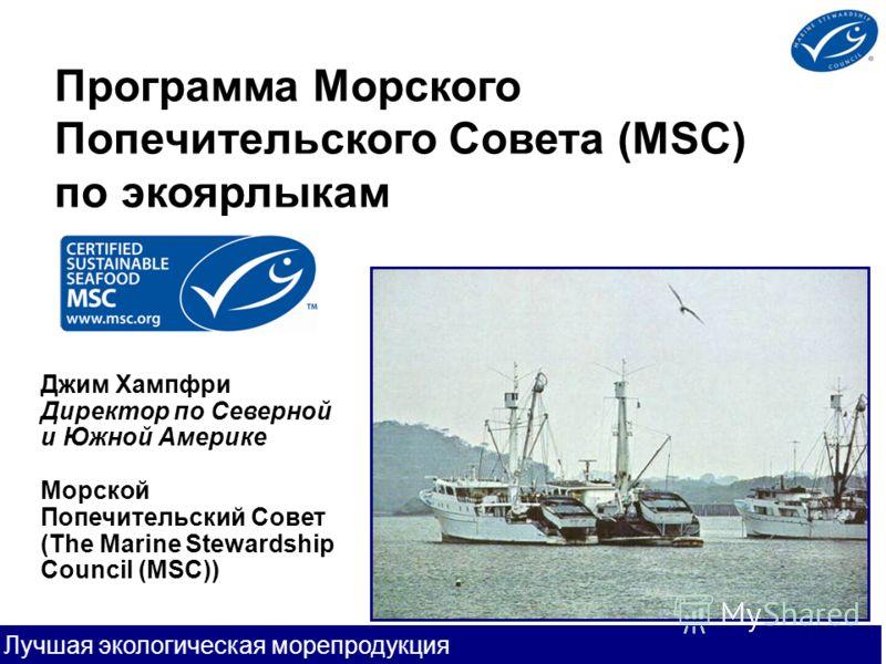 Лучшая экологическая морепродукция Программа Морского Попечительского Совета (MSC) по экоярлыкам Джим Хампфри Директор по Северной и Южной Америке Морской Попечительский Совет (The Marine Stewardship Council (MSC))