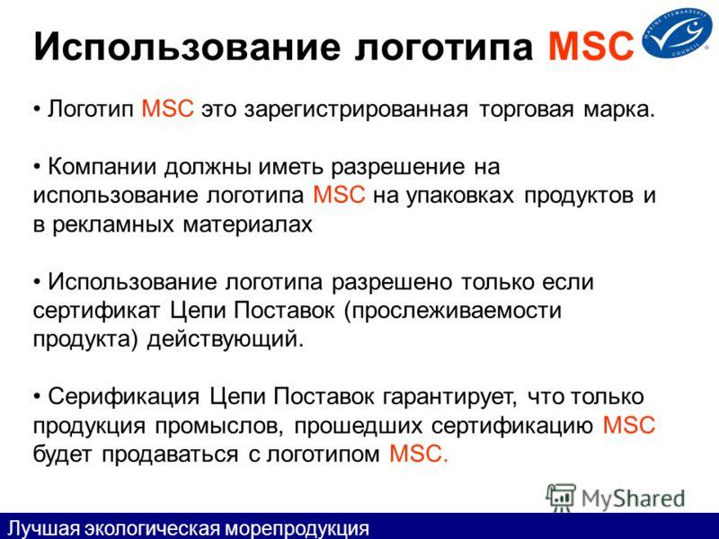 Использование логотипа MSC Логотип MSC это зарегистрированная торговая марка. Компании должны иметь разрешение на использование логотипа MSC на упаковках продуктов и в рекламных материалах Использование логотипа разрешено только если сертификат Цепи