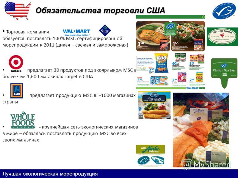 Обязательства торговли США Лучшая экологическая морепродукция Торговая компания обязуется поставлять 100% MSC-сертифицированной морепродукции к 2011 (дикая – свежая и замороженая) предлагает 30 продуктов под экоярлыком MSC в более чем 1,600 магазинах
